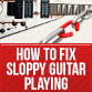 How To Fix Sloppy Guitar Playing