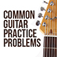 Common Guitar Practice Problems