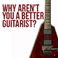 Reasons Why You Aren't Yet A Better Guitar Player
